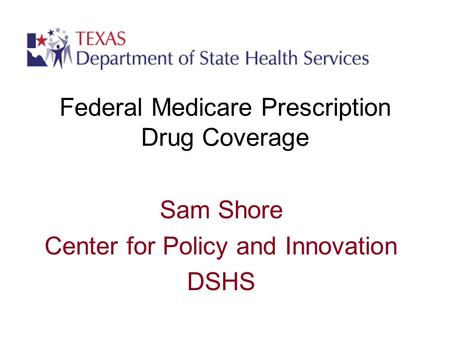 Federal Medicare Prescription Drug Coverage Sam Shore Center for Policy and Innovation DSHS.