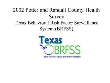 2002 Potter and Randall County Health Survey Texas Behavioral Risk Factor Surveillance System (BRFSS)