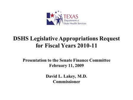 DSHS Legislative Appropriations Request for Fiscal Years 2010-11 Presentation to the Senate Finance Committee February 11, 2009 David L. Lakey, M.D. Commissioner.