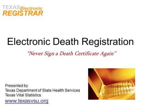 Electronic Death Registration Never Sign a Death Certificate Again Presented by Texas Department of State Health Services Texas Vital Statistics www.texasvsu.org.