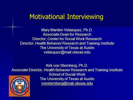 Motivational Interviewing Mary Marden Velasquez, Ph.D. Associate Dean for Research Director, Center for Social Work Research Director, Health Behavior.