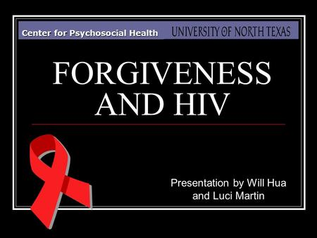 Center for Psychosocial Health FORGIVENESS AND HIV Presentation by Will Hua and Luci Martin.