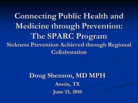 Connecting Public Health and Medicine through Prevention: The SPARC Program Sickness Prevention Achieved through Regional Collaboration Doug Shenson, MD.