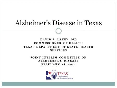 DAVID L. LAKEY, MD COMMISSIONER OF HEALTH TEXAS DEPARTMENT OF STATE HEALTH SERVICES JOINT INTERIM COMMITTEE ON ALZHEIMERS DISEASE FEBRUARY 28, 2012 Alzheimers.