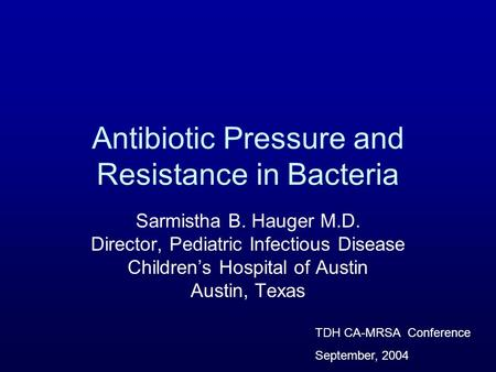 Antibiotic Pressure and Resistance in Bacteria Sarmistha B. Hauger M.D. Director, Pediatric Infectious Disease Childrens Hospital of Austin Austin, Texas.
