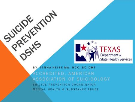 SUICIDE PREVENTION DSHS BY: JENNA HEISE MA, NCC, BC-DMT ACCREDITED, AMERICAN ASSOCIATION OF SUICIDOLOGY SUICIDE PREVENTION COORDINATOR MENTAL HEALTH &
