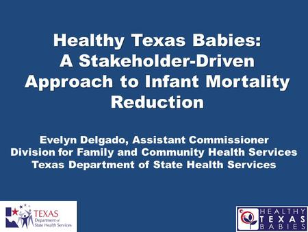 Healthy Texas Babies: A Stakeholder-Driven Approach to Infant Mortality Reduction Evelyn Delgado, Assistant Commissioner Division for Family and Community.