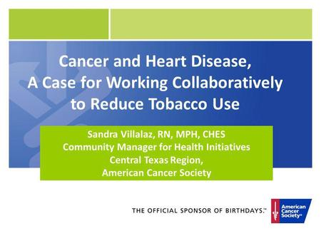 Cancer and Heart Disease, A Case for Working Collaboratively to Reduce Tobacco Use Sandra Villalaz, RN, MPH, CHES Community Manager for Health Initiatives.