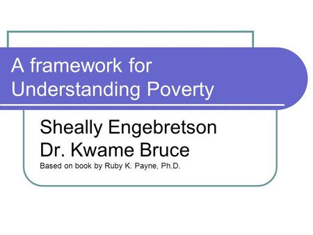 A framework for Understanding Poverty Sheally Engebretson Dr. Kwame Bruce Based on book by Ruby K. Payne, Ph.D.