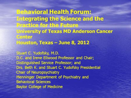 Behavioral Health Forum: Integrating the Science and the Practice for the Future University of Texas MD Anderson Cancer Center Houston, Texas – June 8,