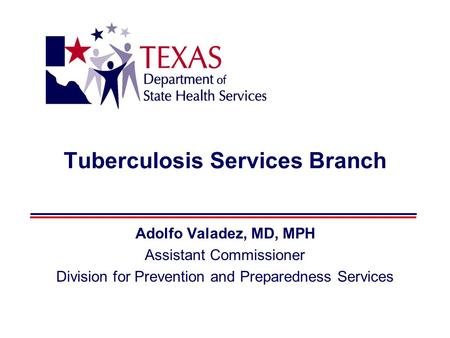 Tuberculosis Services Branch Adolfo Valadez, MD, MPH Assistant Commissioner Division for Prevention and Preparedness Services.