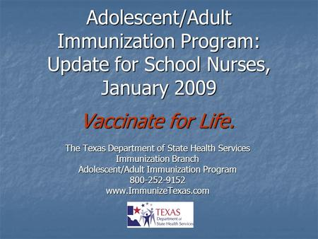 Adolescent/Adult Immunization Program: Update for School Nurses, January 2009 Vaccinate for Life. The Texas Department of State Health Services Immunization.