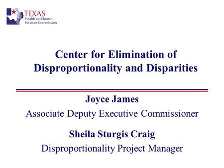 Center for Elimination of Disproportionality and Disparities Joyce James Associate Deputy Executive Commissioner Sheila Sturgis Craig Disproportionality.