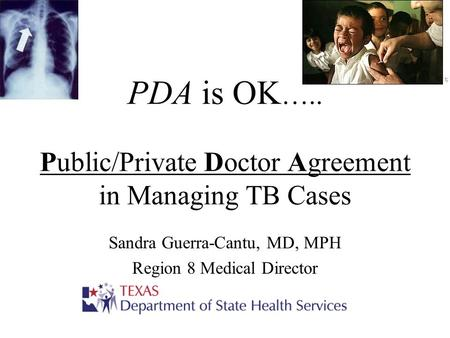 PDA is OK ….. Public/Private Doctor Agreement in Managing TB Cases Sandra Guerra-Cantu, MD, MPH Region 8 Medical Director.