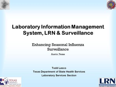 Laboratory Information Management System, LRN & Surveillance Todd Lasco Texas Department of State Health Services Laboratory Services Section Enhancing.
