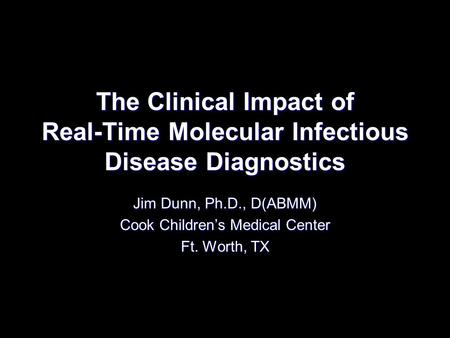 The Clinical Impact of Real-Time Molecular Infectious Disease Diagnostics Jim Dunn, Ph.D., D(ABMM) Cook Childrens Medical Center Ft. Worth, TX.