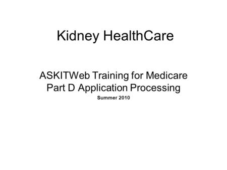 Kidney HealthCare ASKITWeb Training for Medicare Part D Application Processing Summer 2010.