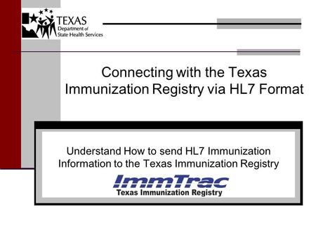 Connecting with the Texas Immunization Registry via HL7 Format Understand How to send HL7 Immunization Information to the Texas Immunization Registry.