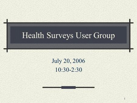 1 Health Surveys User Group July 20, 2006 10:30-2:30.