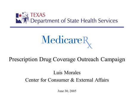 Prescription Drug Coverage Outreach Campaign Luis Morales Center for Consumer & External Affairs June 30, 2005.