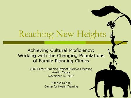 Reaching New Heights Achieving Cultural Proficiency: Working with the Changing Populations of Family Planning Clinics 2007 Family Planning Project Directors.