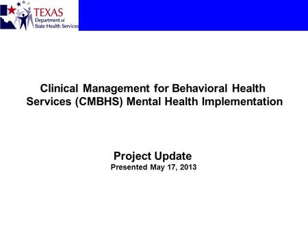 Clinical Management for Behavioral Health Services (CMBHS) Mental Health Implementation Project Update Presented May 17, 2013.