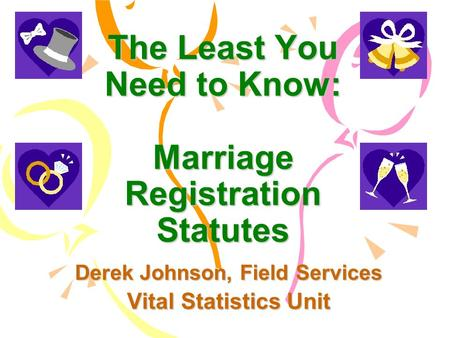 The Least You Need to Know: Marriage Registration Statutes Derek Johnson, Field Services Vital Statistics Unit.