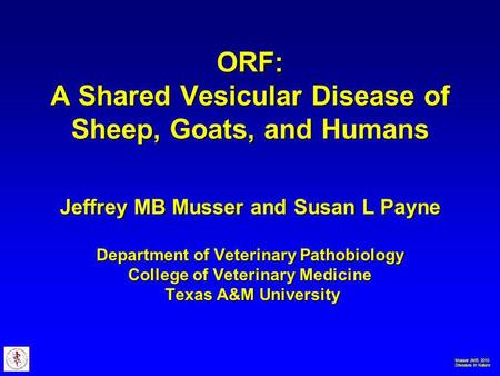 Musser JMB. 2010 Diseases in Nature ORF: A Shared Vesicular Disease of Sheep, Goats, and Humans Jeffrey MB Musser and Susan L Payne Department of Veterinary.