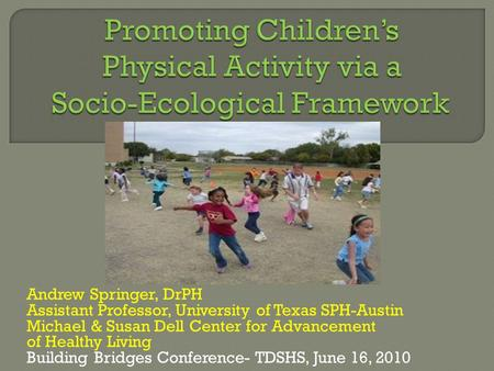Andrew Springer, DrPH Assistant Professor, University of Texas SPH-Austin Michael & Susan Dell Center for Advancement of Healthy Living Building Bridges.