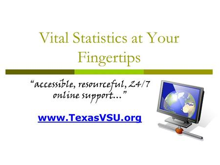 Vital Statistics at Your Fingertips accessible, resourceful, 24/7 online support… www.TexasVSU.org.