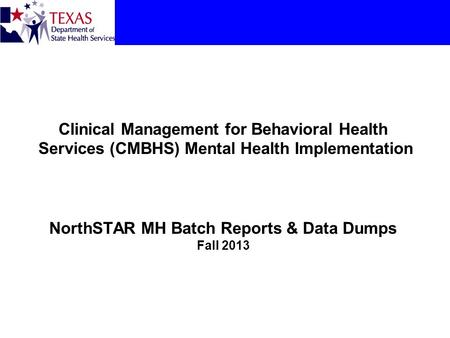 Clinical Management for Behavioral Health Services (CMBHS) Mental Health Implementation NorthSTAR MH Batch Reports & Data Dumps Fall 2013.