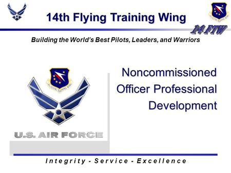 14th Flying Training Wing Building the Worlds Best Pilots, Leaders, and Warriors Noncommissioned Officer Professional Development I n t e g r i t y - S.