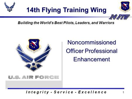 1 14th Flying Training Wing Building the Worlds Best Pilots, Leaders, and Warriors Noncommissioned Officer Professional Enhancement I n t e g r i t y.
