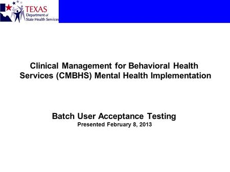Clinical Management for Behavioral Health Services (CMBHS) Mental Health Implementation Batch User Acceptance Testing Presented February 8, 2013.