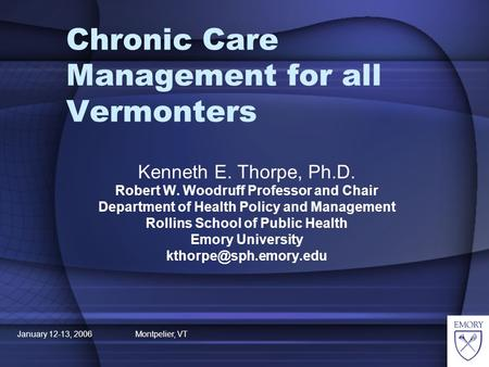 January 12-13, 2006 Montpelier, VT Chronic Care Management for all Vermonters Kenneth E. Thorpe, Ph.D. Robert W. Woodruff Professor and Chair Department.