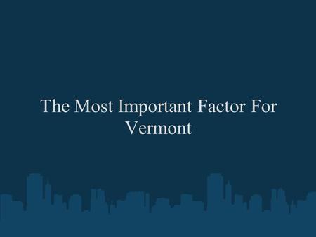 The Most Important Factor For Vermont. The constitution of Vermont says that, an adherence to justice, moderation, temperance, industry, and frugality,
