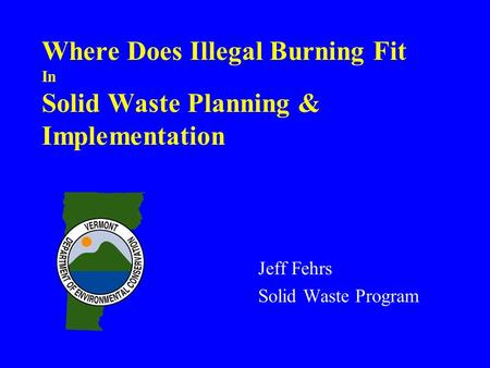 Where Does Illegal Burning Fit In Solid Waste Planning & Implementation Jeff Fehrs Solid Waste Program.