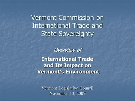 Vermont Commission on International Trade and State Sovereignty Overview of International Trade and Its Impact on Vermonts Environment Vermonts Environment.