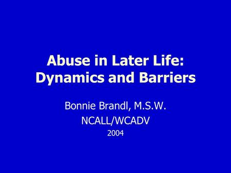 Abuse in Later Life: Dynamics and Barriers Bonnie Brandl, M.S.W. NCALL/WCADV 2004.