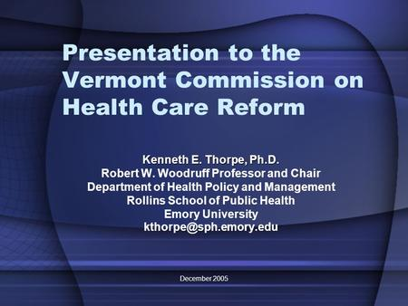 December 2005 Presentation to the Vermont Commission on Health Care Reform Kenneth E. Thorpe, Ph.D. Robert W. Woodruff Professor and Chair Department of.