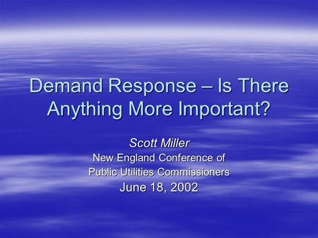 Demand Response – Is There Anything More Important? Scott Miller New England Conference of Public Utilities Commissioners June 18, 2002.