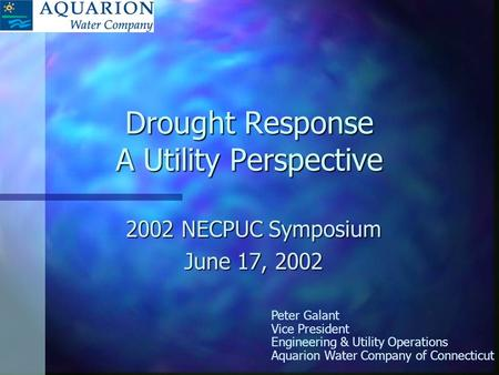 Drought Response A Utility Perspective 2002 NECPUC Symposium June 17, 2002 Peter Galant Vice President Engineering & Utility Operations Aquarion Water.