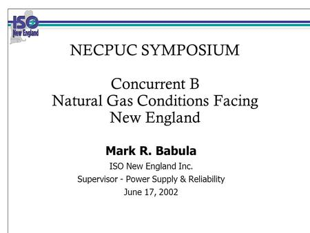 NECPUC SYMPOSIUM Concurrent B Natural Gas Conditions Facing New England Mark R. Babula ISO New England Inc. Supervisor - Power Supply & Reliability June.