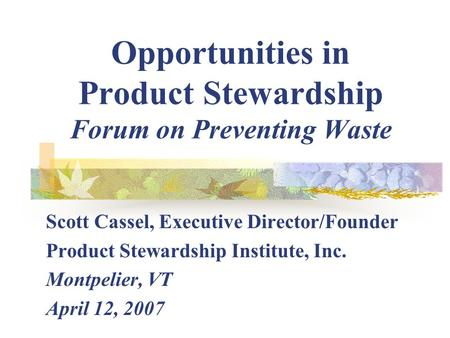 Opportunities in Product Stewardship Forum on Preventing Waste Scott Cassel, Executive Director/Founder Product Stewardship Institute, Inc. Montpelier,