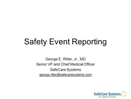 Safety Event Reporting George E. Ritter, Jr., MD Senior VP and Chief Medical Officer SafeCare Systems
