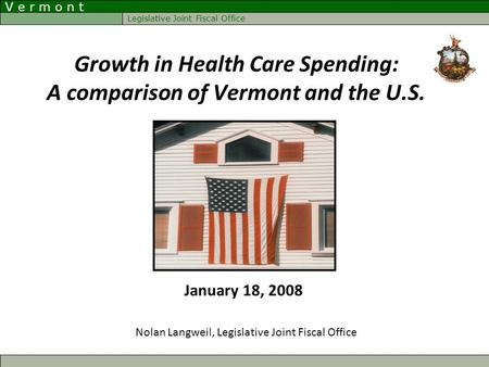 V e r m o n t Legislative Joint Fiscal Office Growth in Health Care Spending: A comparison of Vermont and the U.S. Nolan Langweil, Legislative Joint Fiscal.