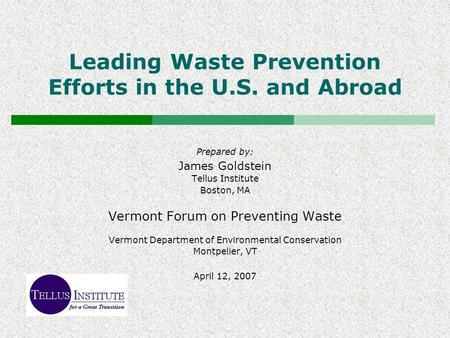 Leading Waste Prevention Efforts in the U.S. and Abroad Prepared by: James Goldstein Tellus Institute Boston, MA Vermont Forum on Preventing Waste Vermont.