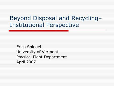 Beyond Disposal and Recycling– Institutional Perspective Erica Spiegel University of Vermont Physical Plant Department April 2007.