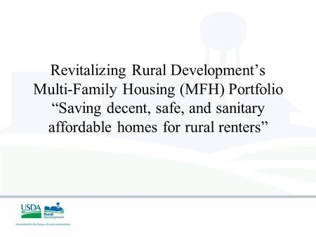 Revitalizing Rural Developments Multi-Family Housing (MFH) Portfolio Saving decent, safe, and sanitary affordable homes for rural renters.