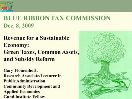 BLUE RIBBON TAX COMMISSION Dec. 8, 2009 Revenue for a Sustainable Economy: Green Taxes, Common Assets, and Subsidy Reform Gary Flomenhoft, Research Associate/Lecturer.